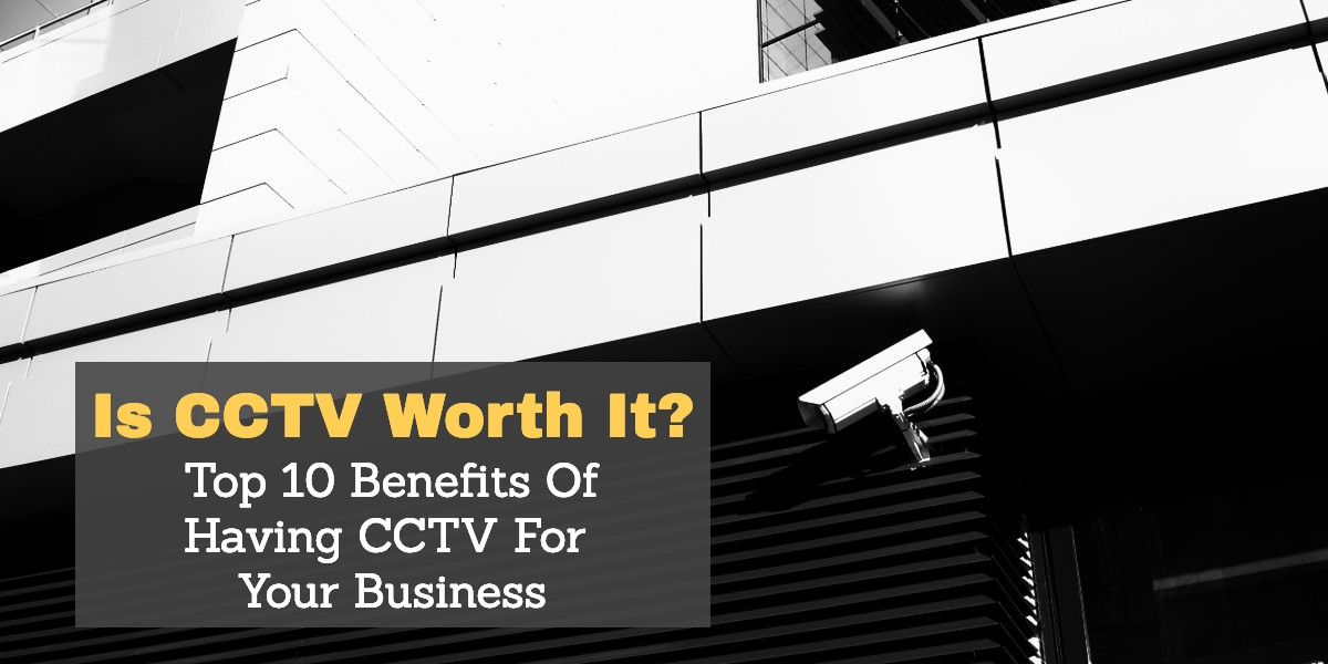 Top 10 Benefits Of Having CCTV For Your Business